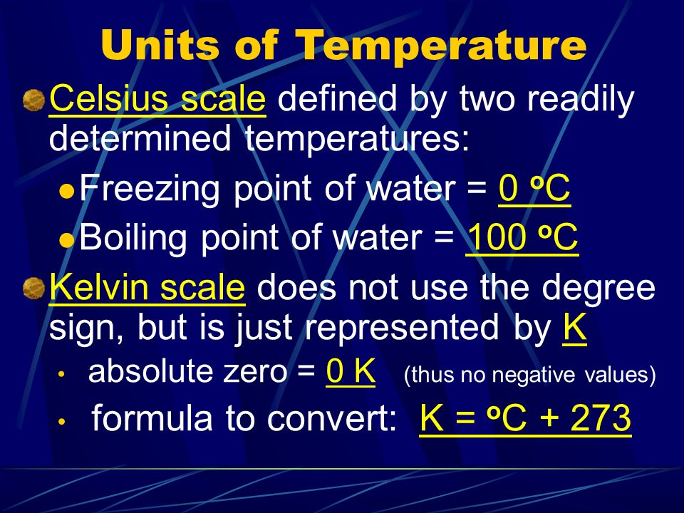 Units of Temperature Celsius scale defined by two readily determined temperatures: Freezing point of water = 0 oC.