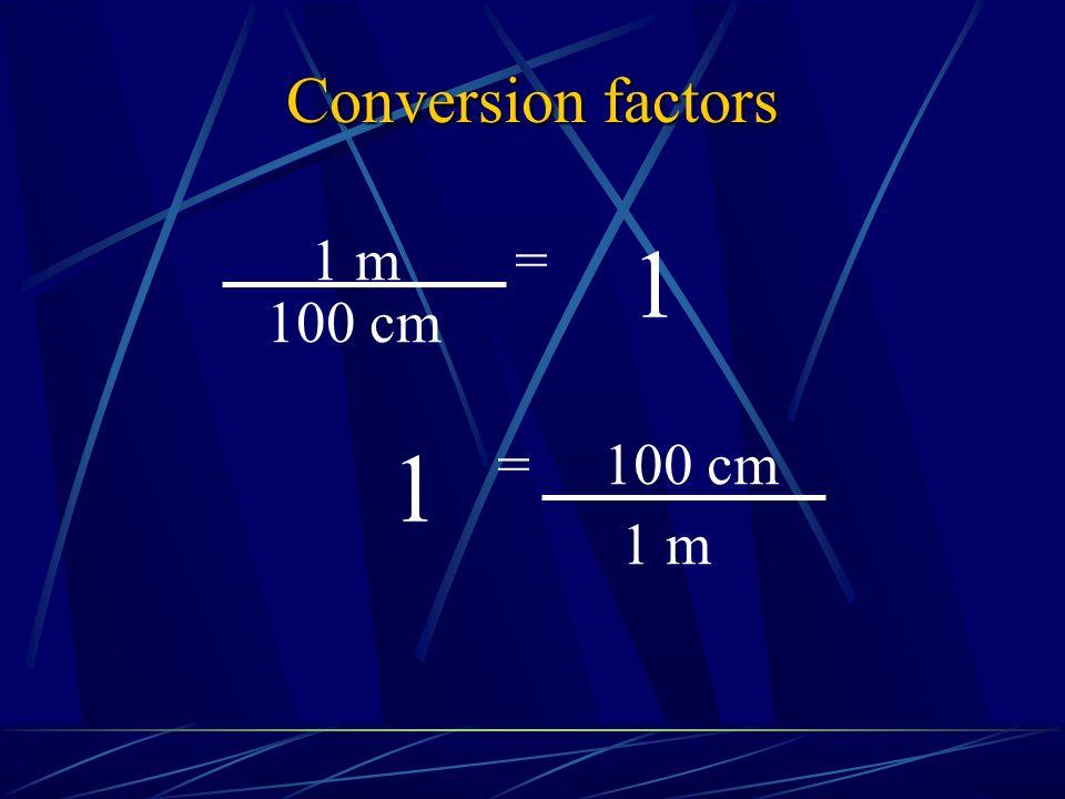 Conversion factors 1 m = 1 100 cm 1 = 100 cm 1 m