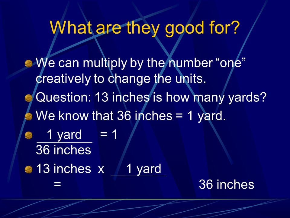 What are they good for We can multiply by the number one creatively to change the units. Question: 13 inches is how many yards