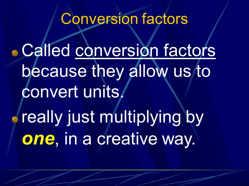 Called conversion factors because they allow us to convert units.