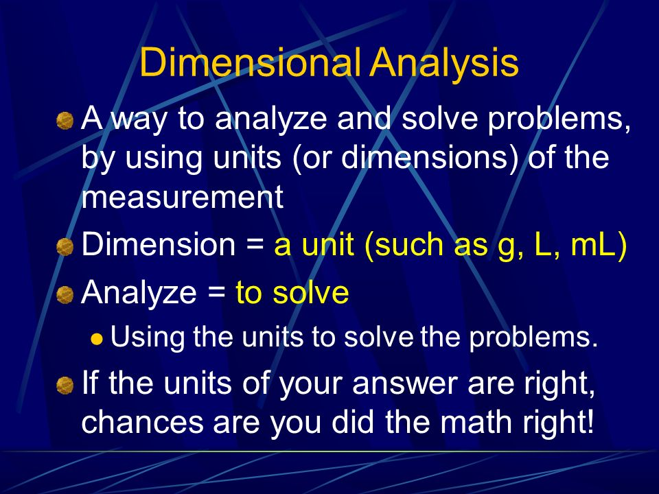 Dimensional Analysis A way to analyze and solve problems, by using units (or dimensions) of the measurement.