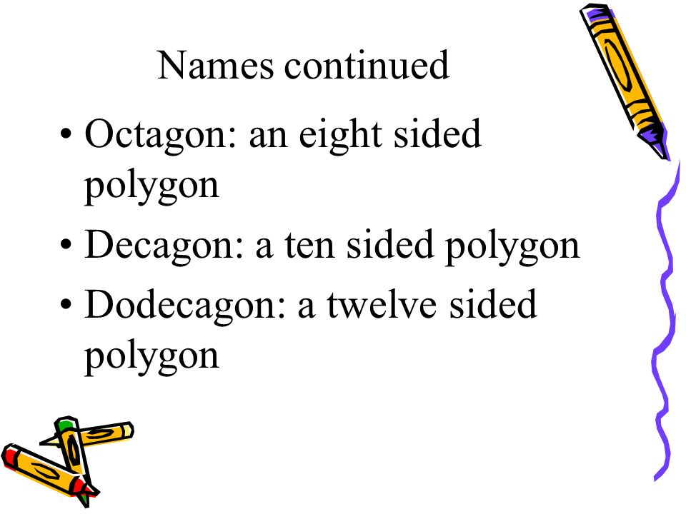 Names continued Octagon: an eight sided polygon. Decagon: a ten sided polygon.