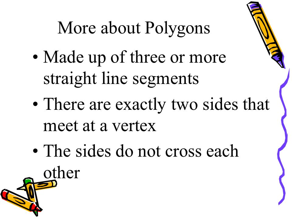 More about Polygons Made up of three or more straight line segments. There are exactly two sides that meet at a vertex.