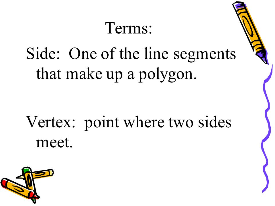 Terms: Side: One of the line segments that make up a polygon. Vertex: point where two sides meet.