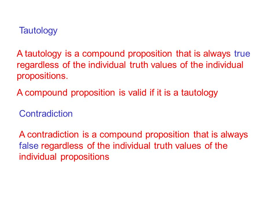Tautology A tautology is a compound proposition that is always true regardless of the individual truth values of the individual propositions.