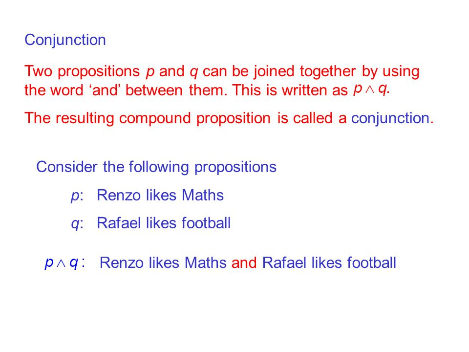 Conjunction Two propositions p and q can be joined together by using the word 'and' between them. This is written as.