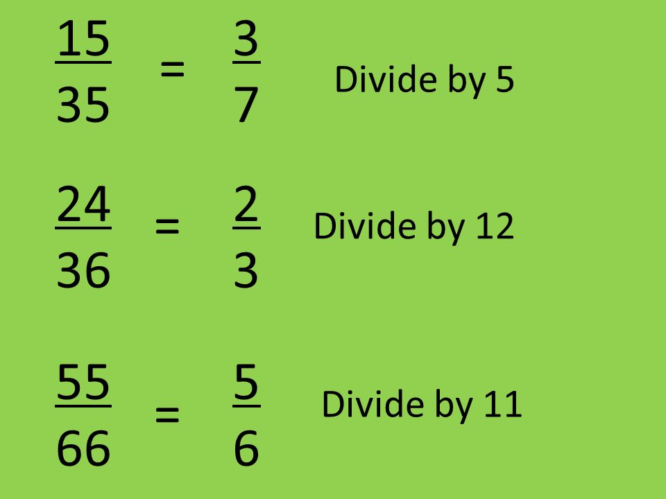15 35 3 7 = Divide by 5 24 36 2 3 = Divide by 12 55 66 5 6 = Divide by 11