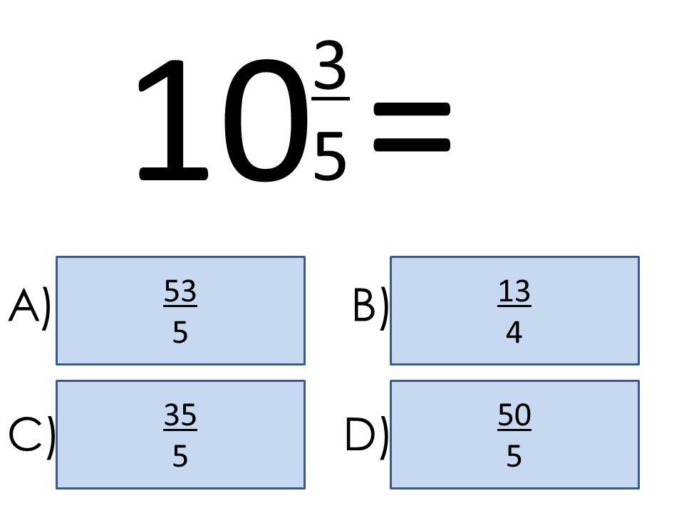 10 = 3 5 53 5 13 4 A) B) 35 5 50 5 C) D)