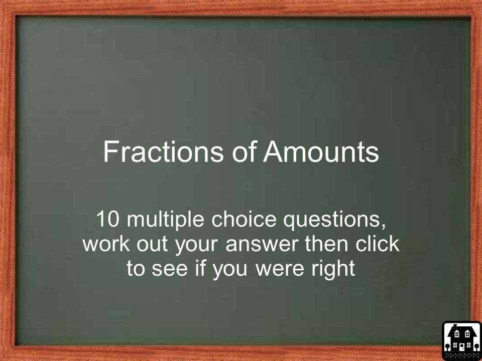 Fractions of Amounts 10 multiple choice questions, work out your answer then click to see if you were right.