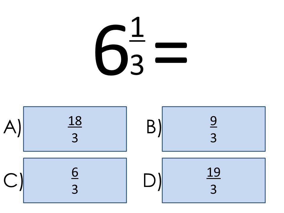 6 = 1 3 18 3 9 3 A) B) 6 3 19 3 C) D)