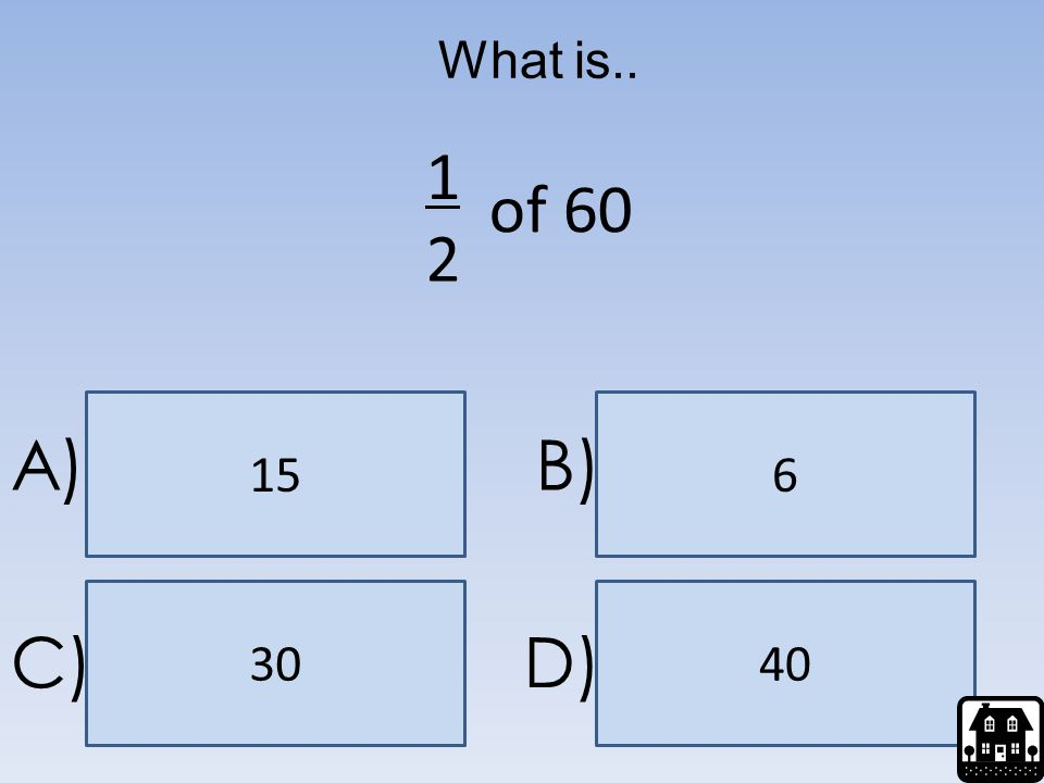 What is.. 1 of 60 2 15 6 A) B) 30 40 C) D)