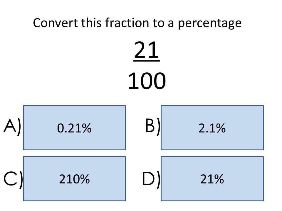 21 100 A) B) C) D) Convert this fraction to a percentage 0.21% 2.1%