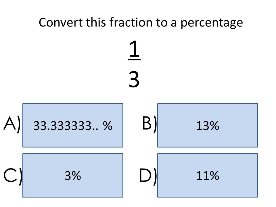 13 A) B) C) D) Convert this fraction to a percentage 33.333333.. % 13%