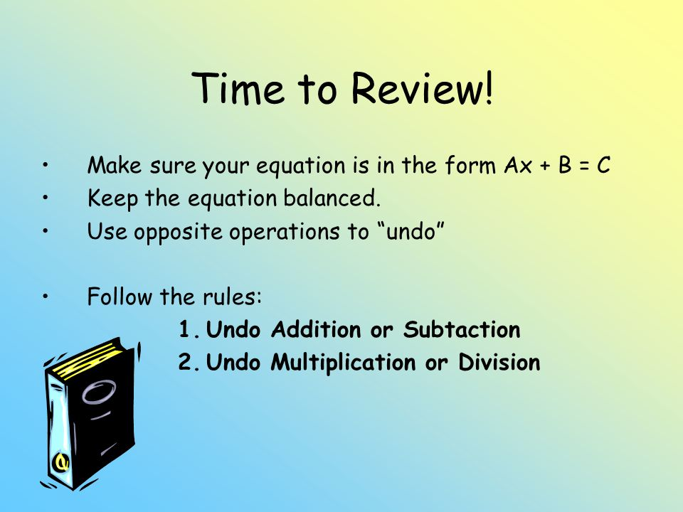 Time to Review! Make sure your equation is in the form Ax + B = C