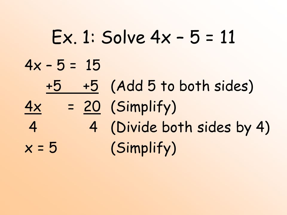 Ex. 1: Solve 4x – 5 = 11 4x – 5 = 15 +5 +5 (Add 5 to both sides)