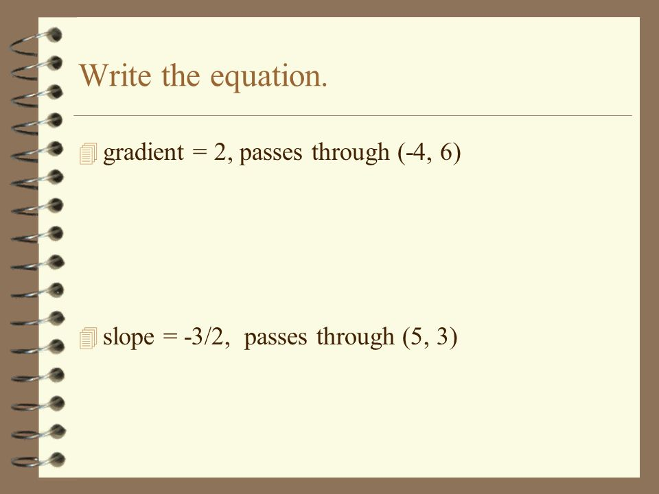 Write the equation. gradient = 2, passes through (-4, 6)