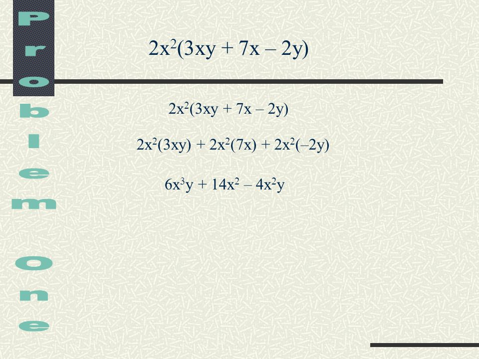 Problem One 2x2(3xy + 7x – 2y) 2x2(3xy + 7x – 2y)