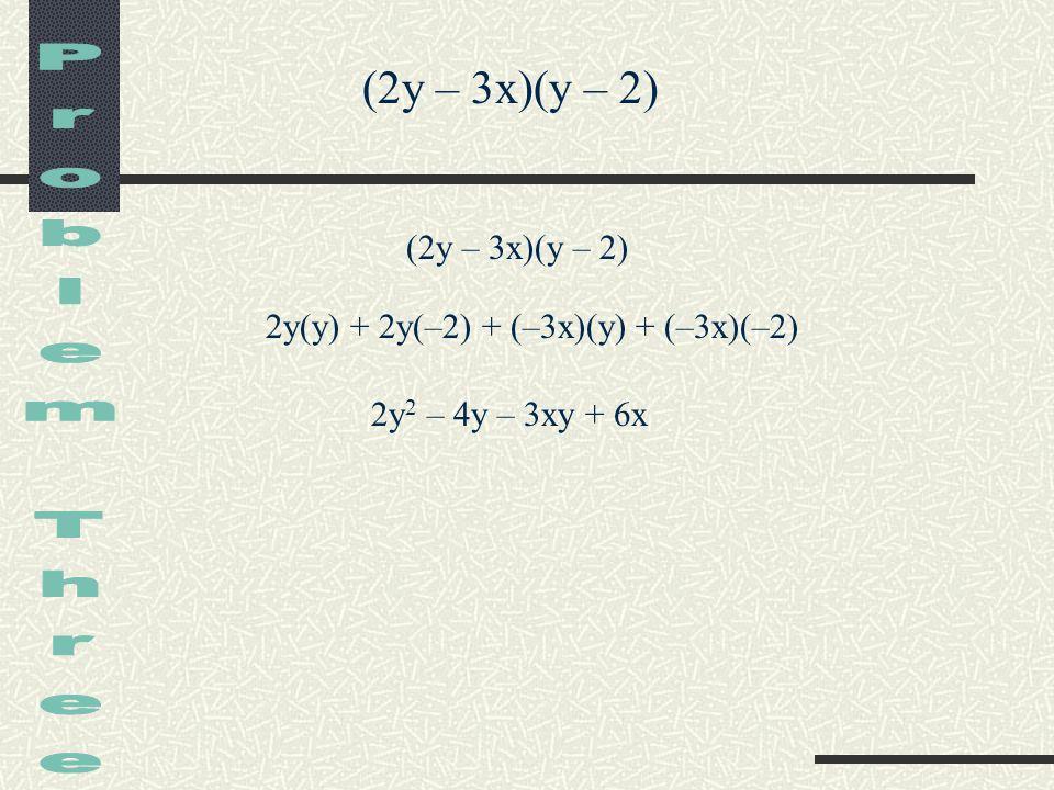 Problem Three (2y – 3x)(y – 2) (2y – 3x)(y – 2)