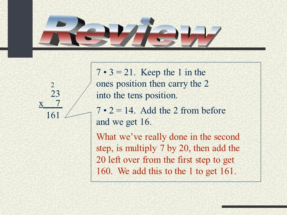 Review 7 • 3 = 21. Keep the 1 in the ones position then carry the 2 into the tens position. 2. 23.