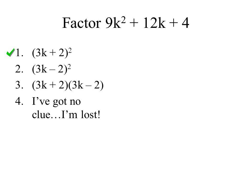 Factor 9k2 + 12k + 4 (3k + 2)2 (3k – 2)2 (3k + 2)(3k – 2)