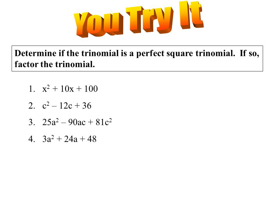 You Try It Determine if the trinomial is a perfect square trinomial. If so, factor the trinomial. x2 + 10x + 100.