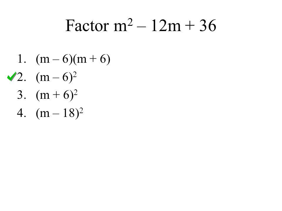 Factor m2 – 12m + 36 (m – 6)(m + 6) (m – 6)2 (m + 6)2 (m – 18)2