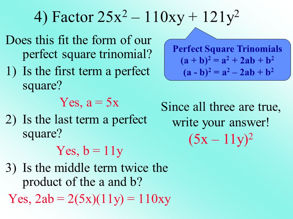 4) Factor 25x2 – 110xy + 121y2 Does this fit the form of our perfect square trinomial Is the first term a perfect square