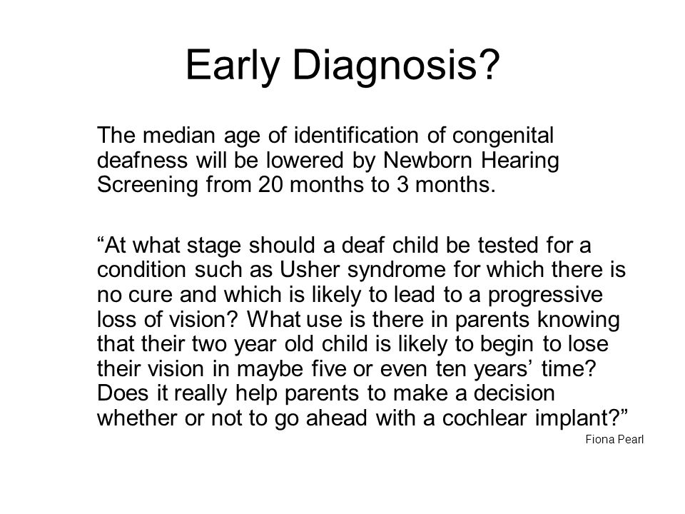 Early Diagnosis The median age of identification of congenital deafness will be lowered by Newborn Hearing Screening from 20 months to 3 months.