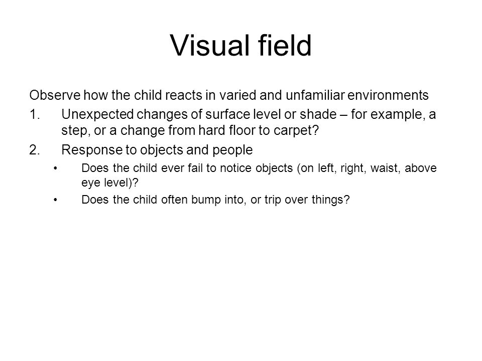 Visual field Observe how the child reacts in varied and unfamiliar environments.
