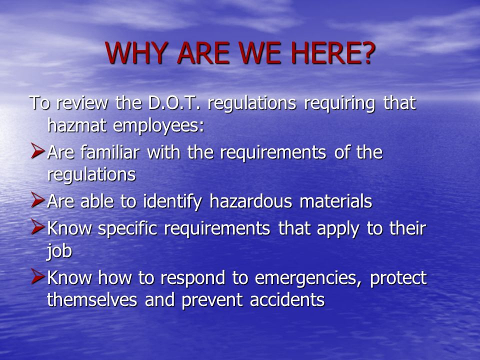 WHY ARE WE HERE To review the D.O.T. regulations requiring that hazmat employees: Are familiar with the requirements of the regulations.