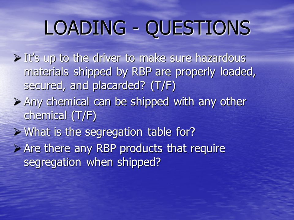 LOADING - QUESTIONS It's up to the driver to make sure hazardous materials shipped by RBP are properly loaded, secured, and placarded (T/F)