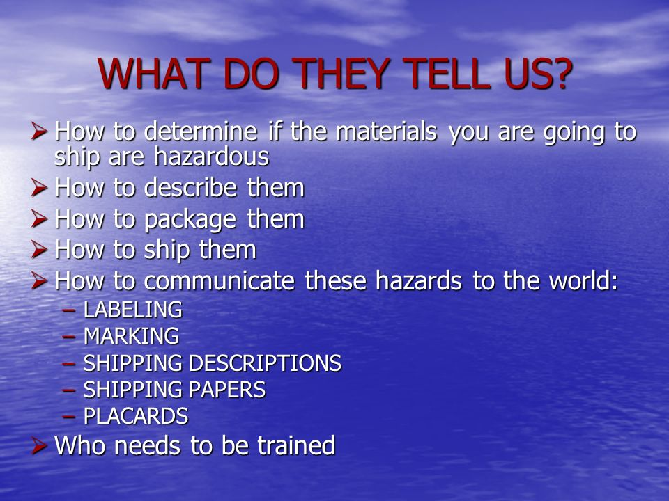 WHAT DO THEY TELL US How to determine if the materials you are going to ship are hazardous. How to describe them.