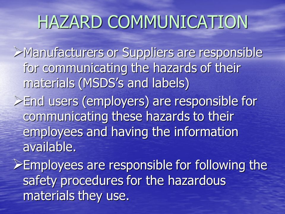 HAZARD COMMUNICATION Manufacturers or Suppliers are responsible for communicating the hazards of their materials (MSDS's and labels)