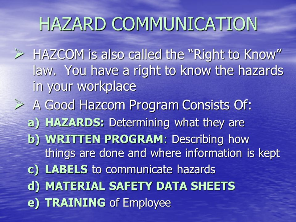 HAZARD COMMUNICATION HAZCOM is also called the Right to Know law. You have a right to know the hazards in your workplace.