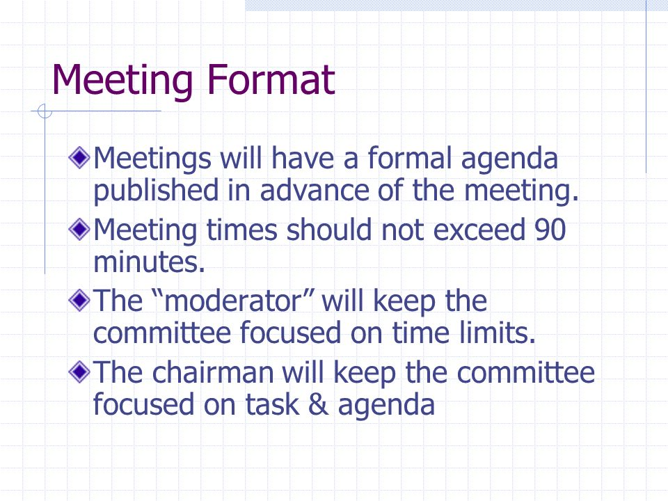 Meeting FormatMeetings will have a formal agenda published in advance of the meeting. Meeting times should not exceed 90 minutes.