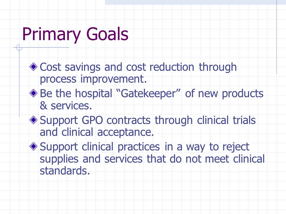 Primary Goals Cost savings and cost reduction through process improvement. Be the hospital Gatekeeper of new products & services.