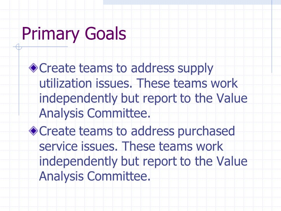 Primary Goals Create teams to address supply utilization issues. These teams work independently but report to the Value Analysis Committee.