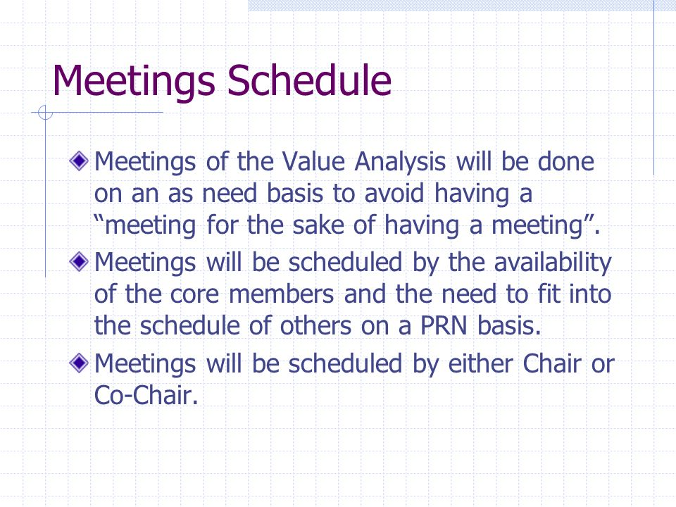 Meetings Schedule Meetings of the Value Analysis will be done on an as need basis to avoid having a meeting for the sake of having a meeting .