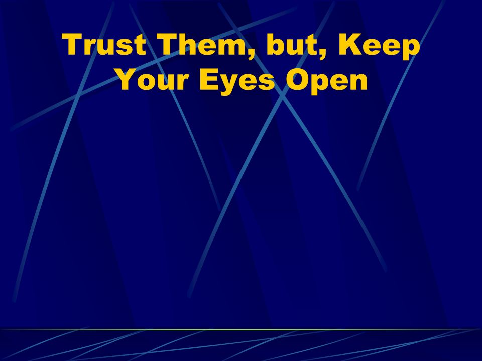 Trust Them, but, Keep Your Eyes Open