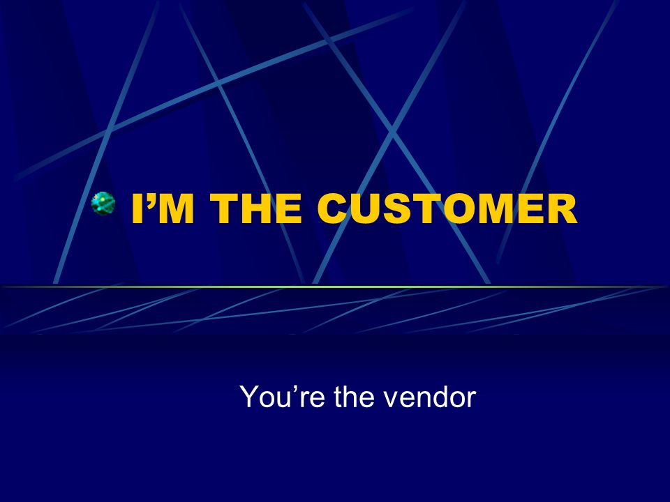 I'M THE CUSTOMER You're the vendor