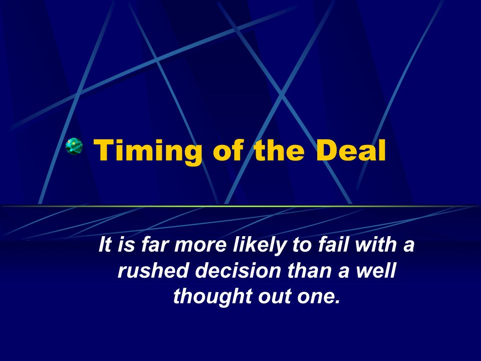 Timing of the Deal It is far more likely to fail with a rushed decision than a well thought out one.