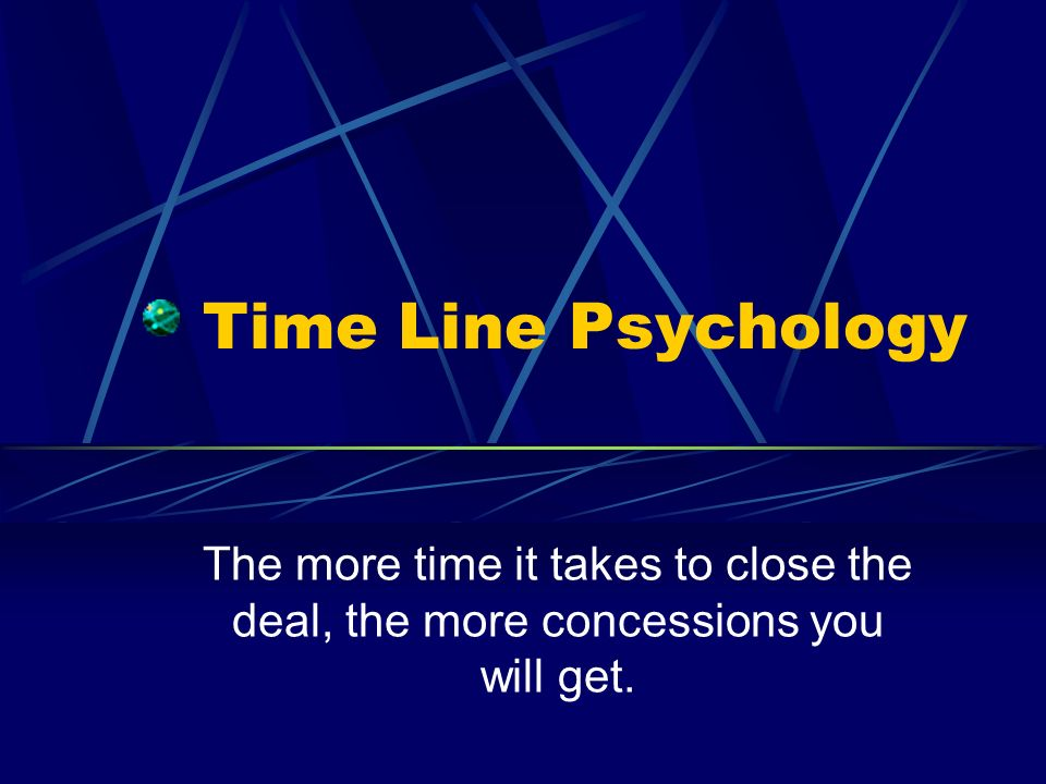 Time Line Psychology The more time it takes to close the deal, the more concessions you will get.