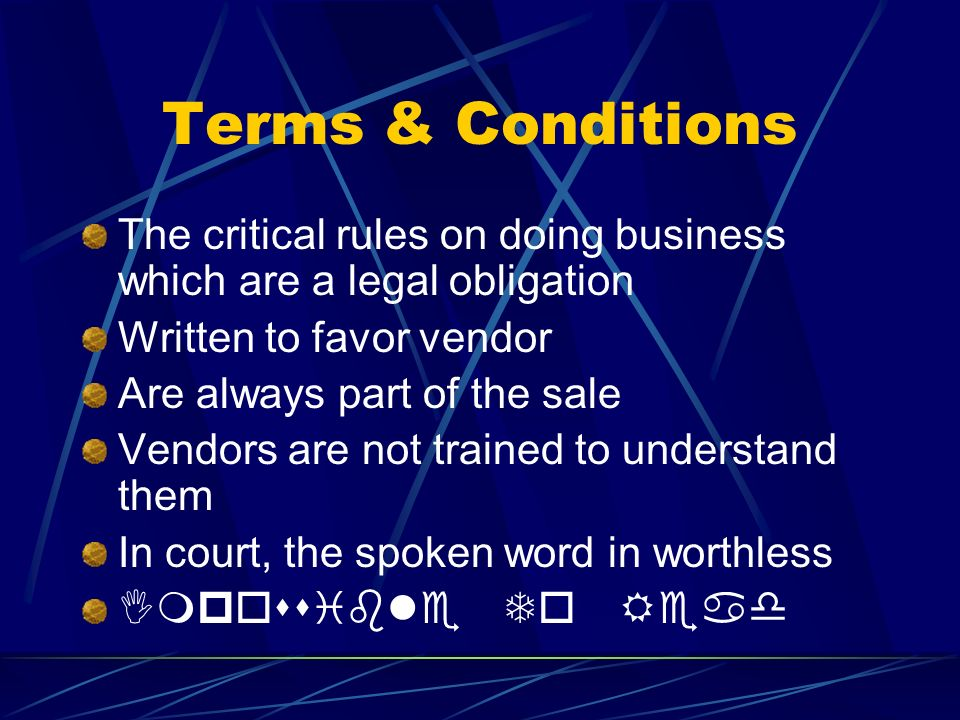 Terms & Conditions The critical rules on doing business which are a legal obligation. Written to favor vendor.