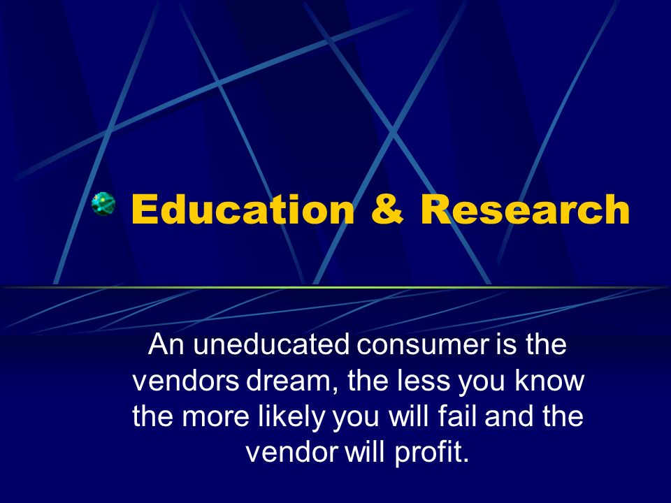 Education & Research An uneducated consumer is the vendors dream, the less you know the more likely you will fail and the vendor will profit.