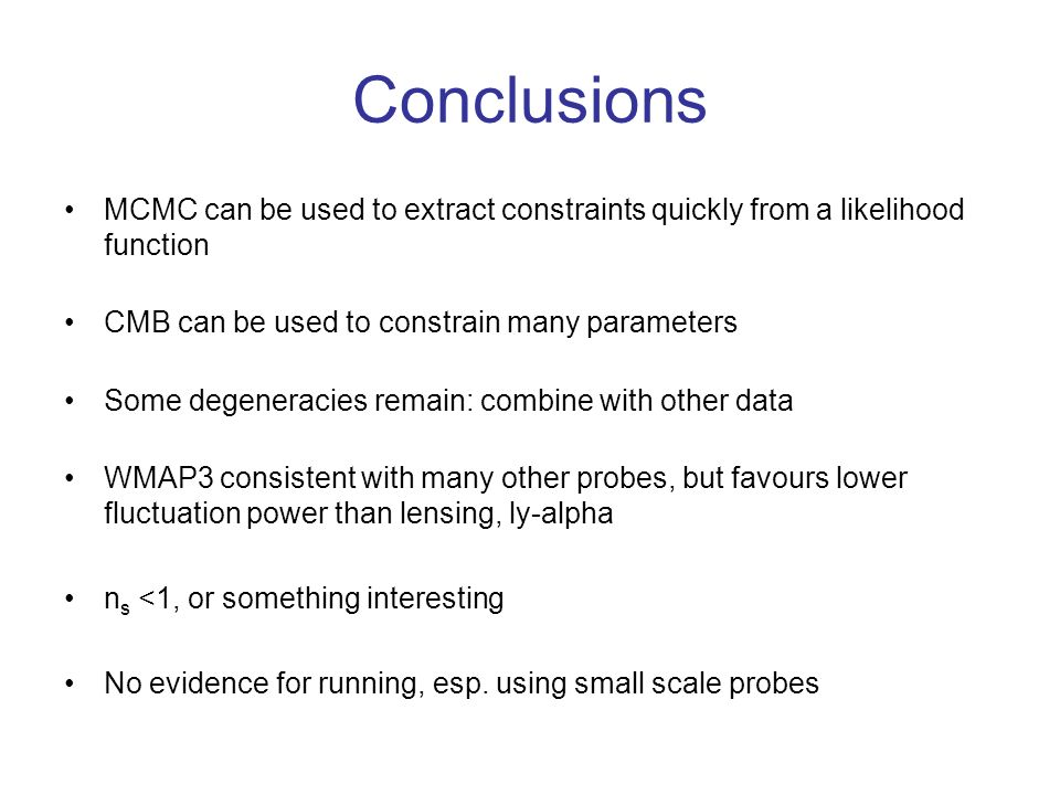Conclusions MCMC can be used to extract constraints quickly from a likelihood function. CMB can be used to constrain many parameters.
