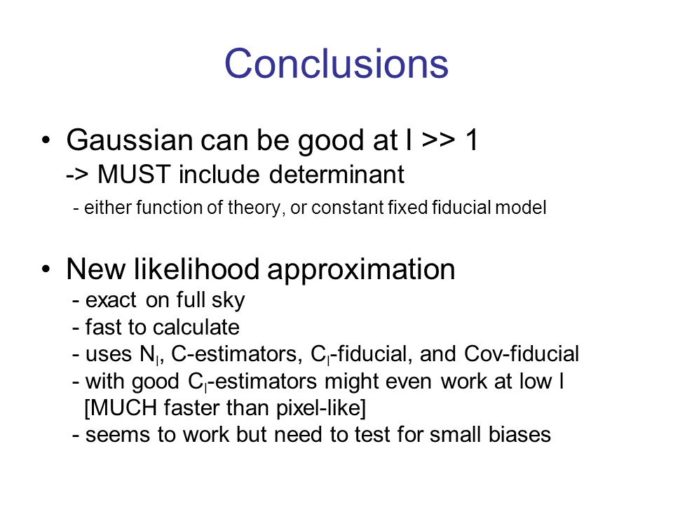 Conclusions Gaussian can be good at l >> 1 -> MUST include determinant - either function of theory, or constant fixed fiducial model.