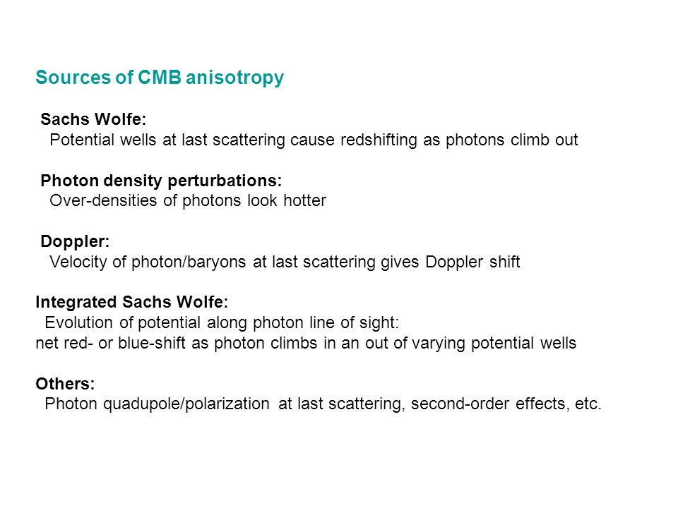 Sources of CMB anisotropy Sachs Wolfe: Potential wells at last scattering cause redshifting as photons climb out
