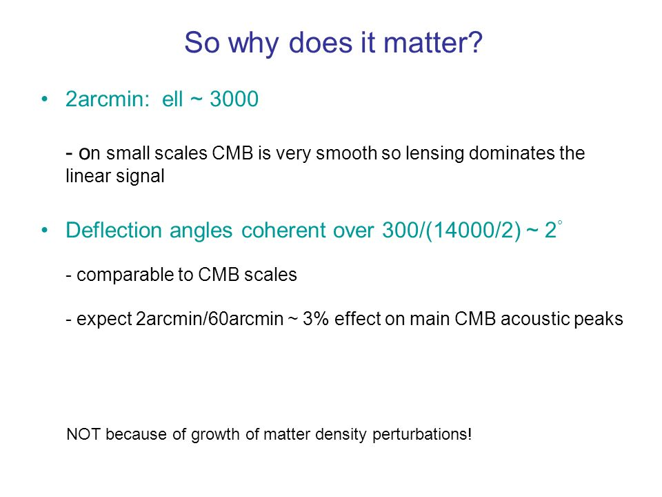 So why does it matter 2arcmin: ell ~ 3000 - on small scales CMB is very smooth so lensing dominates the linear signal.
