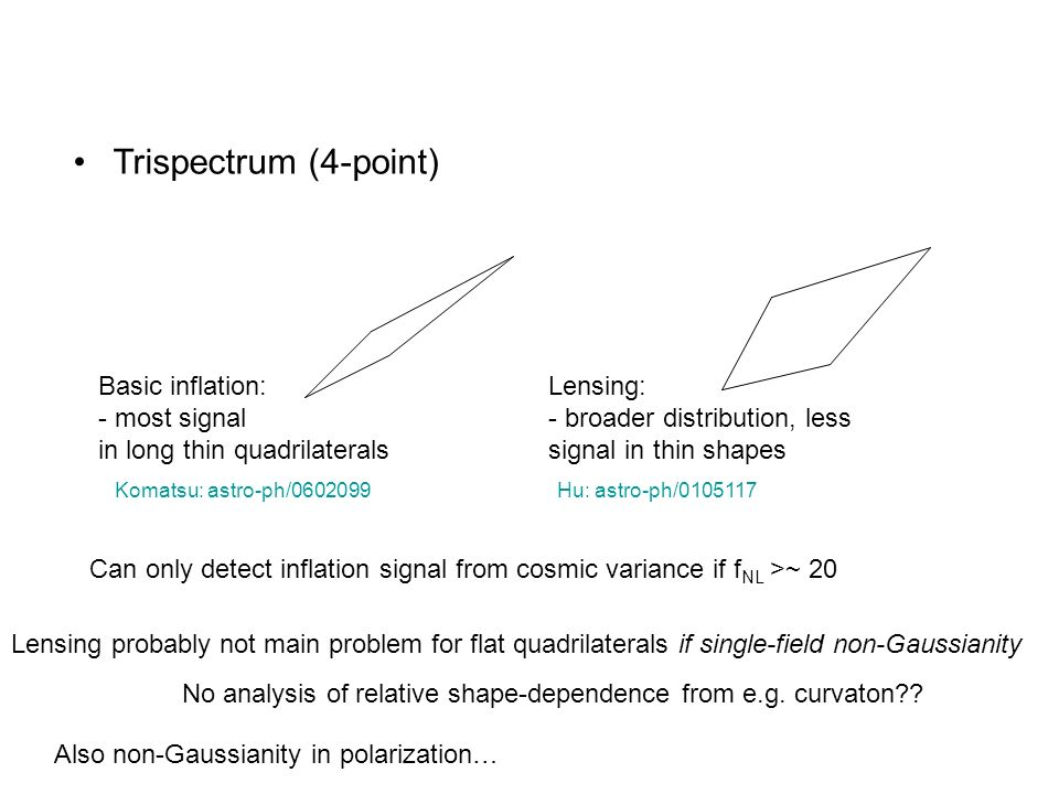 Trispectrum (4-point) Basic inflation: - most signal in long thin quadrilaterals. Lensing: - broader distribution, less signal in thin shapes.