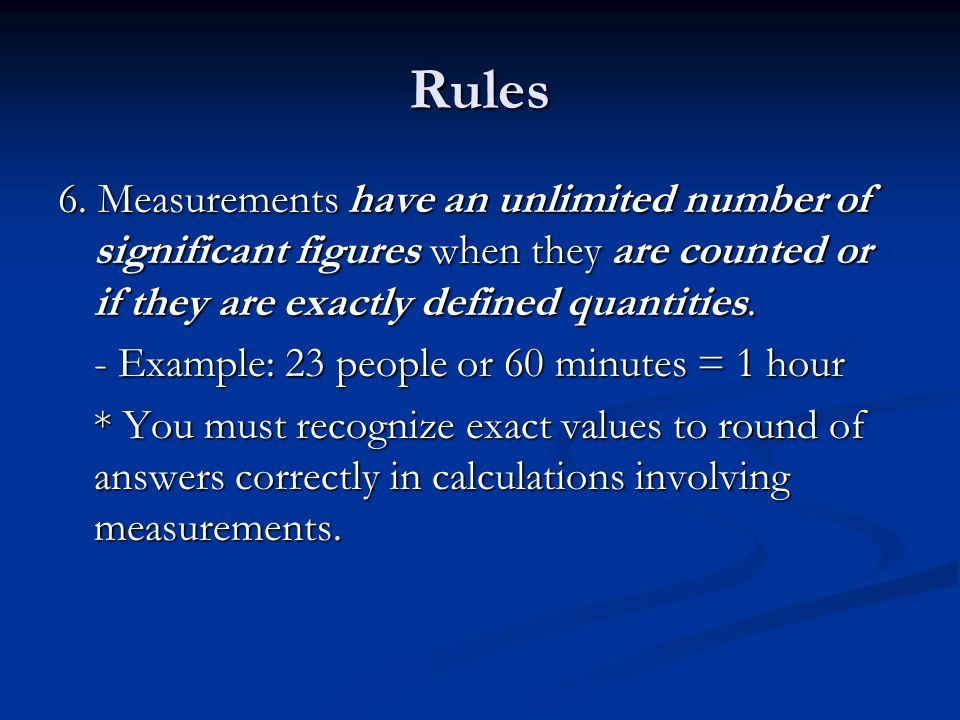 Rules 6. Measurements have an unlimited number of significant figures when they are counted or if they are exactly defined quantities.